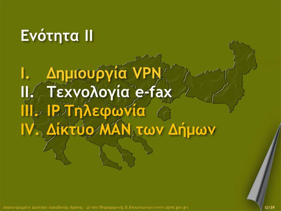 Ενότητα II I.Δημιουργία VPN II.Τεχνολογία e-fax III.IP Τηλεφωνία IV.Δίκτυο MAN των Δήμων Αποκεντρωμένη Διοίκηση Μακεδονίας Θράκης - Δ/νση Πληροφορικής