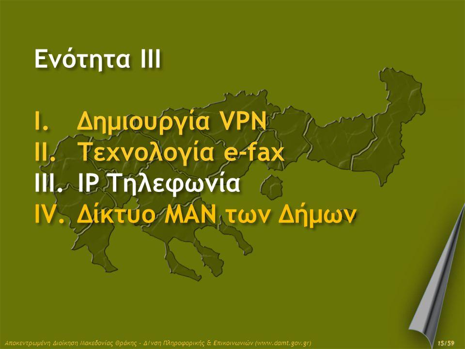 Ενότητα III I.Δημιουργία VPN II.Τεχνολογία e-fax III.IP Τηλεφωνία IV.Δίκτυο MAN των Δήμων Αποκεντρωμένη Διοίκηση Μακεδονίας Θράκης - Δ/νση Πληροφορική