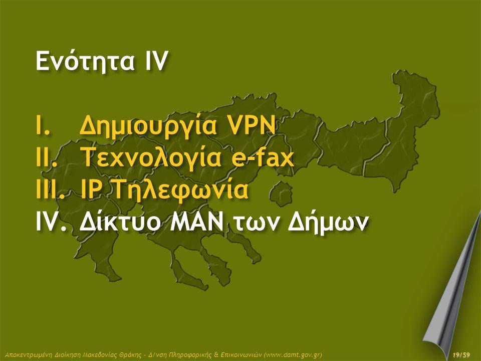 Ενότητα IV I.Δημιουργία VPN II.Τεχνολογία e-fax III.IP Τηλεφωνία IV.Δίκτυο MAN των Δήμων Αποκεντρωμένη Διοίκηση Μακεδονίας Θράκης - Δ/νση Πληροφορικής
