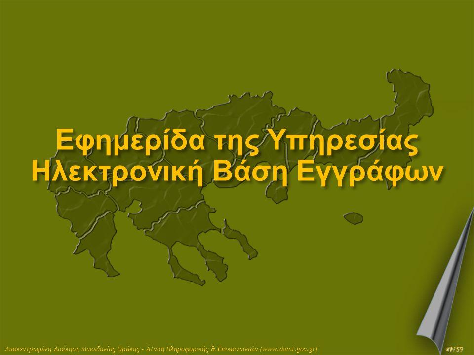 Αποκεντρωμένη Διοίκηση Μακεδονίας Θράκης - Δ/νση Πληροφορικής & Επικοινωνιών (www.damt.gov.gr) Εφημερίδα της Υπηρεσίας Ηλεκτρονική Βάση Εγγράφων 49/59