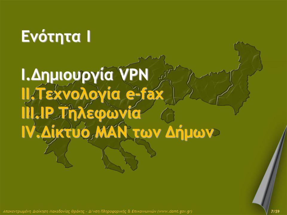 Αποκεντρωμένη Διοίκηση Μακεδονίας Θράκης - Δ/νση Πληροφορικής & Επικοινωνιών (www.damt.gov.gr) Ενότητα I I.Δημιουργία VPN II.Τεχνολογία e-fax III.IP Τ