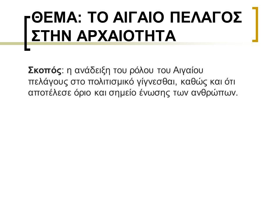 ΘΕΜΑ: ΤΟ ΑΙΓΑΙΟ ΠΕΛΑΓΟΣ ΣΤΗΝ ΑΡΧΑΙΟΤΗΤΑ Σκοπός: η ανάδειξη του ρόλου του Αιγαίου πελάγους στο πολιτισμικό γίγνεσθαι, καθώς και ότι αποτέλεσε όριο και