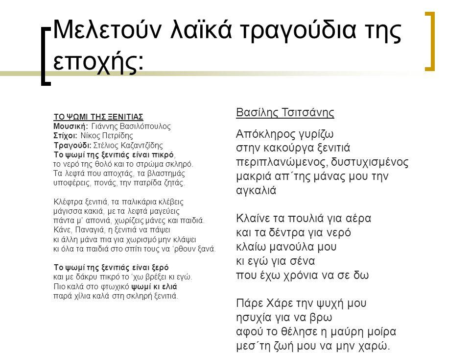 Μελετούν λαϊκά τραγούδια της εποχής: ΤΟ ΨΩΜΙ ΤΗΣ ΞΕΝΙΤΙΑΣ Μουσική: Γιάννης Βασιλόπουλος Στίχοι: Νίκος Πετρίδης Τραγούδι: Στέλιος Καζαντζίδης Το ψωμί τ