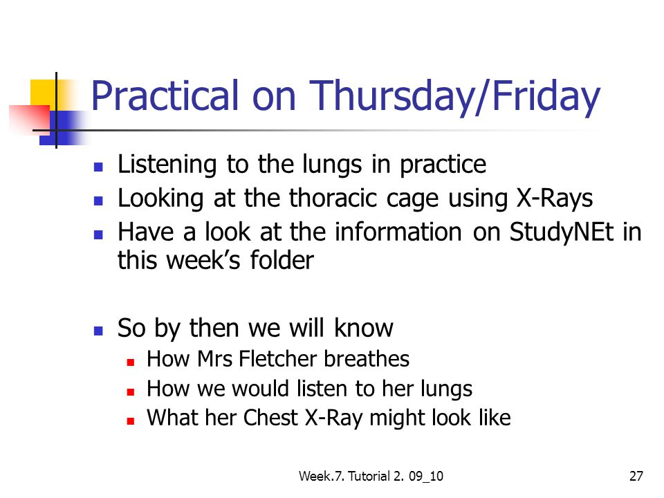 Week.7. Tutorial 2. 09_1027 Practical on Thursday/Friday Listening to the lungs in practice Looking at the thoracic cage using X-Rays Have a look at t