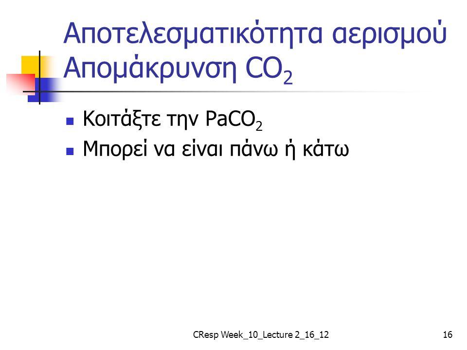 Αποτελεσματικότητα αερισμού Απομάκρυνση CO 2 Κοιτάξτε την PaCO 2 Μπορεί να είναι πάνω ή κάτω CResp Week_10_Lecture 2_16_1216
