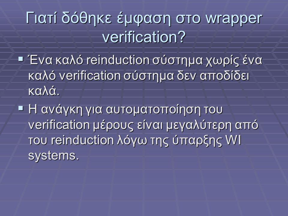 Γιατί δόθηκε έμφαση στο wrapper verification?  Ένα καλό reinduction σύστημα χωρίς ένα καλό verification σύστημα δεν αποδίδει καλά.  Η ανάγκη για αυτ