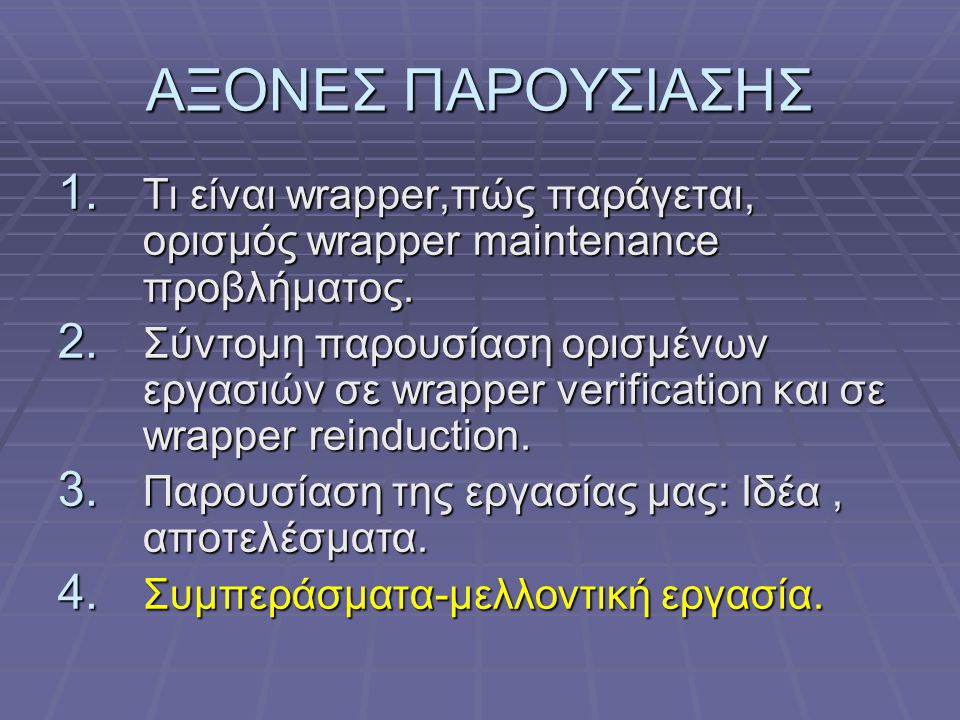ΑΞΟΝΕΣ ΠΑΡΟΥΣΙΑΣΗΣ 1. Τι είναι wrapper,πώς παράγεται, ορισμός wrapper maintenance προβλήματος. 2. Σύντομη παρουσίαση ορισμένων εργασιών σε wrapper ver