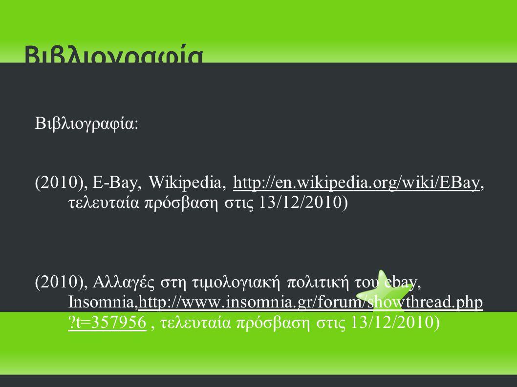 Βιβλιογραφία Βιβλιογραφία: (2010), E-Bay, Wikipedia, http://en.wikipedia.org/wiki/EBay, τελευταία πρόσβαση στις 13/12/2010) (2010), Αλλαγές στη τιμολογιακή πολιτική του ebay, Insomnia,http://www.insomnia.gr/forum/showthread.php t=357956, τελευταία πρόσβαση στις 13/12/2010)