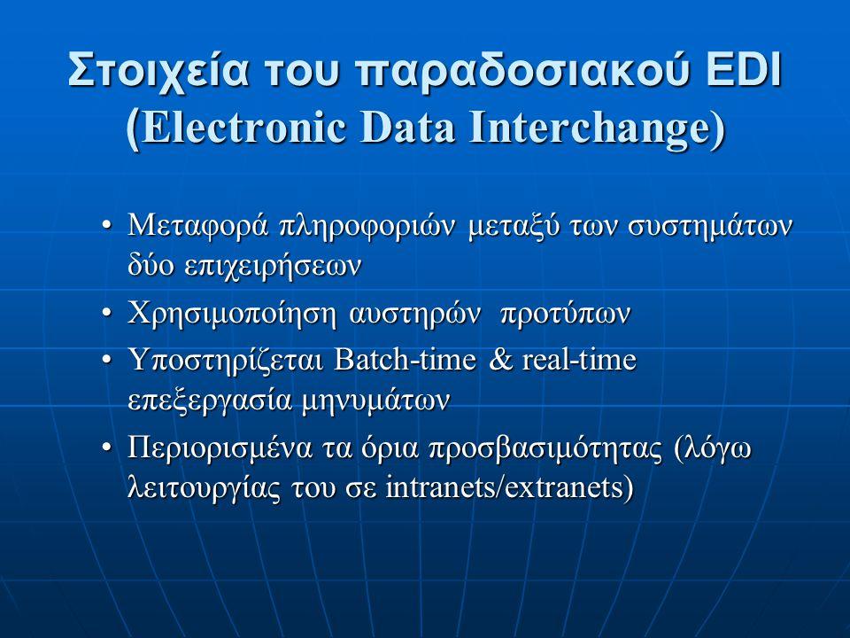 Internet based – EDI Μεγαλύτερη πρόσβαση χρηστών (λόγω της χρήσης του EDIINT νέας σειράς πρωτοκόλλων για τη χρήση του EDI over Internet)Μεγαλύτερη πρόσβαση χρηστών (λόγω της χρήσης του EDIINT νέας σειράς πρωτοκόλλων για τη χρήση του EDI over Internet) Πολλές οι μέθοδοι συναλλαγών με EDI over Internet, αλλά απαραίτητη η δημιουργία κοινού προτύπου για τις συναλλαγές μέσω InternetΠολλές οι μέθοδοι συναλλαγών με EDI over Internet, αλλά απαραίτητη η δημιουργία κοινού προτύπου για τις συναλλαγές μέσω Internet Στο RFC1767 περιγράφεται το πακετάρισμα των EDI X12 and UN/EDIFACT μηνυμάτων σε φακέλους MIMEΣτο RFC1767 περιγράφεται το πακετάρισμα των EDI X12 and UN/EDIFACT μηνυμάτων σε φακέλους MIME Πιθανή λύση η XML για την περιγραφή των heading fieldsΠιθανή λύση η XML για την περιγραφή των heading fields Υπάρχουν Internet drafts που αναφέρουν τις μεθόδους ασφάλειας (με υπογραφή και κρυπτογράφηση)Υπάρχουν Internet drafts που αναφέρουν τις μεθόδους ασφάλειας (με υπογραφή και κρυπτογράφηση) RFC 3335: MIME-based Secure Peer-to-Peer Business Data Interchange over the Internet (η ασφάλεια γίνεται με S/MIME ή PGP/MIMERFC 3335: MIME-based Secure Peer-to-Peer Business Data Interchange over the Internet (η ασφάλεια γίνεται με S/MIME ή PGP/MIME