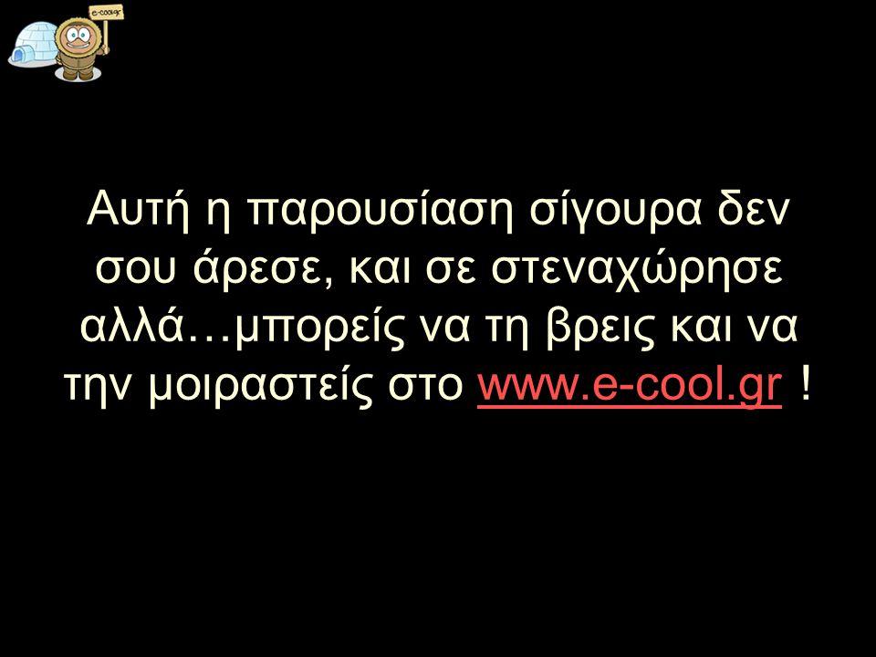 Αυτή η παρουσίαση σίγουρα δεν σου άρεσε, και σε στεναχώρησε αλλά…μπορείς να τη βρεις και να την μοιραστείς στο www.e-cool.gr !www.e-cool.gr
