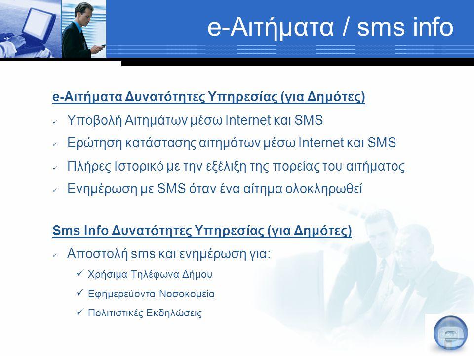 e-Αιτήματα / sms info e-Αιτήματα Δυνατότητες Υπηρεσίας (για Δημότες) Υποβολή Αιτημάτων μέσω Internet και SMS Ερώτηση κατάστασης αιτημάτων μέσω Internet και SMS Πλήρες Ιστορικό με την εξέλιξη της πορείας του αιτήματος Ενημέρωση με SMS όταν ένα αίτημα ολοκληρωθεί Sms Info Δυνατότητες Υπηρεσίας (για Δημότες) Αποστολή sms και ενημέρωση για: Χρήσιμα Τηλέφωνα Δήμου Εφημερεύοντα Νοσοκομεία Πολιτιστικές Εκδηλώσεις