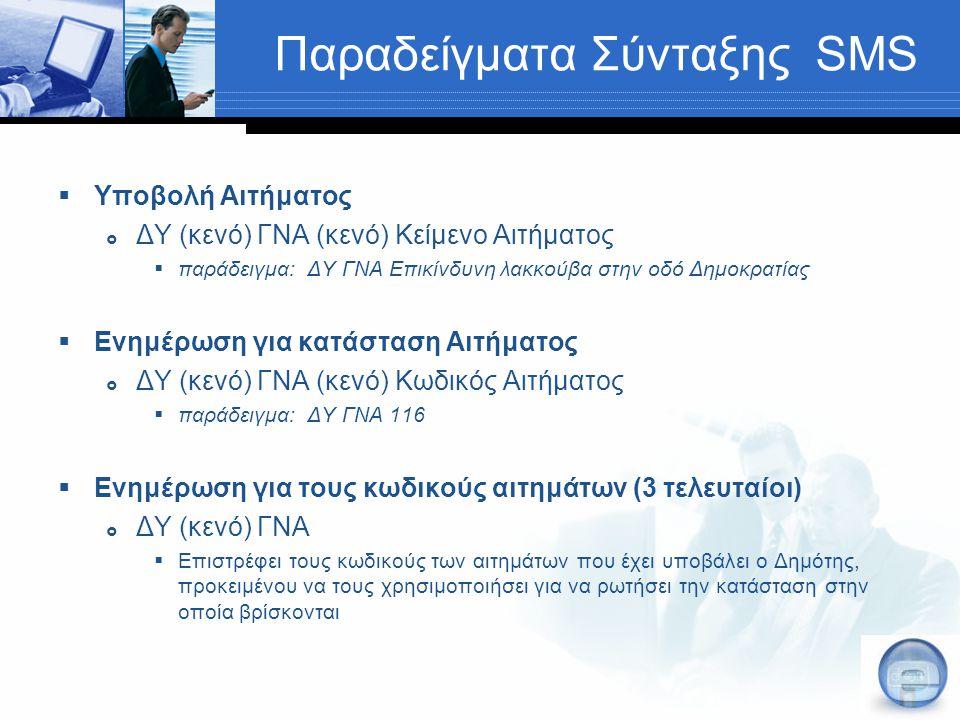 Παραδείγματα Σύνταξης SMS  Υποβολή Αιτήματος  ΔΥ (κενό) ΓΝΑ (κενό) Κείμενο Αιτήματος  παράδειγμα: ΔΥ ΓΝΑ Επικίνδυνη λακκούβα στην οδό Δημοκρατίας  Ενημέρωση για κατάσταση Αιτήματος  ΔΥ (κενό) ΓΝΑ (κενό) Κωδικός Αιτήματος  παράδειγμα: ΔΥ ΓΝΑ 116  Ενημέρωση για τους κωδικούς αιτημάτων (3 τελευταίοι)  ΔΥ (κενό) ΓΝΑ  Επιστρέφει τους κωδικούς των αιτημάτων που έχει υποβάλει ο Δημότης, προκειμένου να τους χρησιμοποιήσει για να ρωτήσει την κατάσταση στην οποία βρίσκονται
