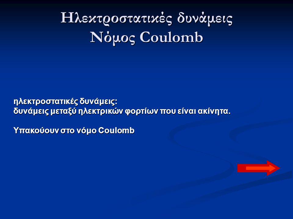 Ηλεκτροστατικές δυνάμεις Νόμος Coulomb ηλεκτροστατικές δυνάμεις: δυνάμεις μεταξύ ηλεκτρικών φορτίων που είναι ακίνητα. Υπακούουν στο νόμο Coulomb