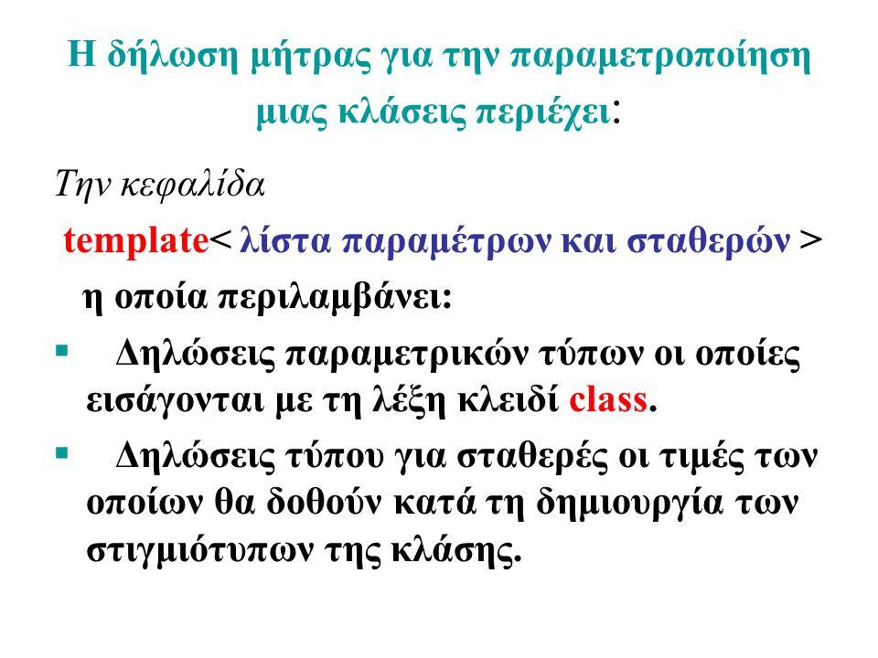 Η δήλωση μήτρας για την παραμετροποίηση μιας κλάσεις περιέχει : Την κεφαλίδα template η οποία περιλαμβάνει:  Δηλώσεις παραμετρικών τύπων οι οποίες εισάγονται με τη λέξη κλειδί class.