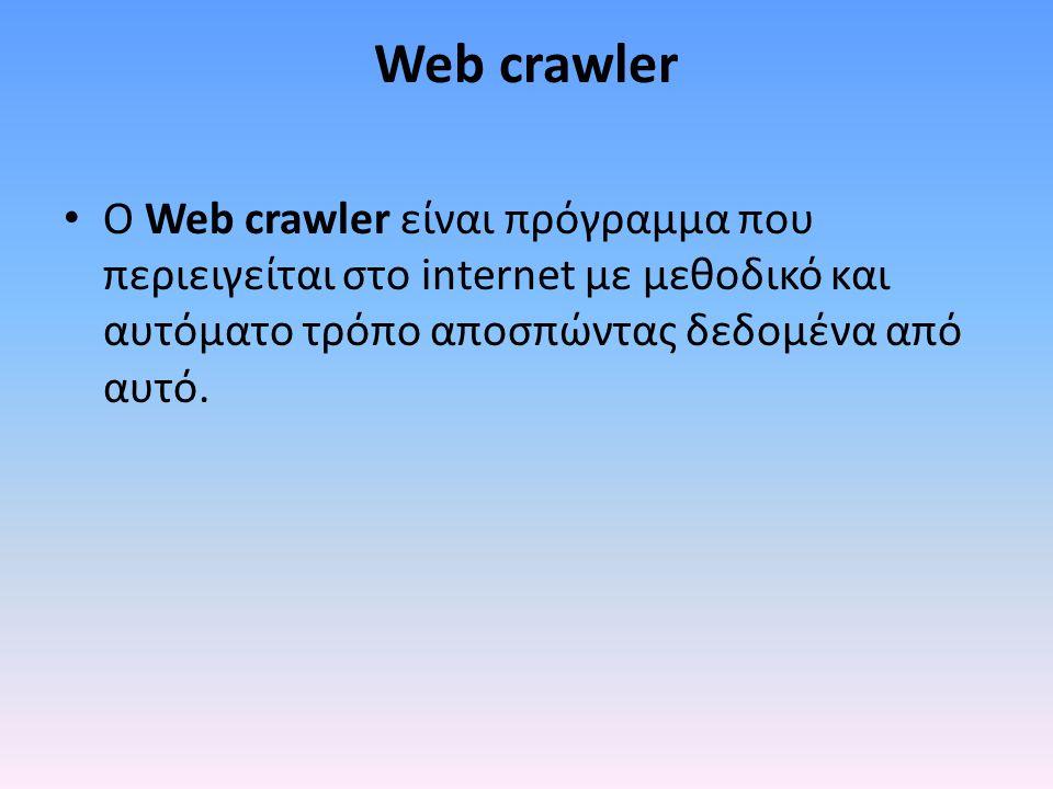 Web crawler O Web crawler είναι πρόγραμμα που περιειγείται στο internet με μεθοδικό και αυτόματο τρόπο αποσπώντας δεδομένα από αυτό.