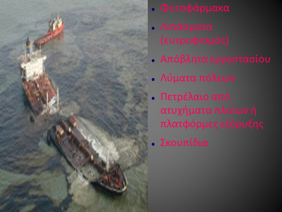 Φυτοφάρμακα Λιπάσματα (ευτροφισμός) Απόβλητα εργοστασίου Λύματα πόλεων Πετρέλαιο από ατυχήματα πλοίων ή πλατφόρμες εξόρυξης Σκουπίδια