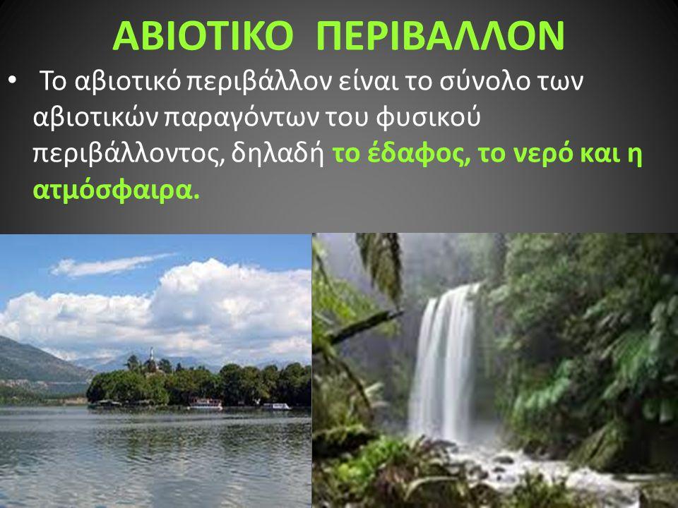 ΑΒΙΟΤΙΚΟ ΠΕΡΙΒΑΛΛΟΝ Το αβιοτικό περιβάλλον είναι το σύνολο των αβιοτικών παραγόντων του φυσικού περιβάλλοντος, δηλαδή το έδαφος, το νερό και η ατμόσφα
