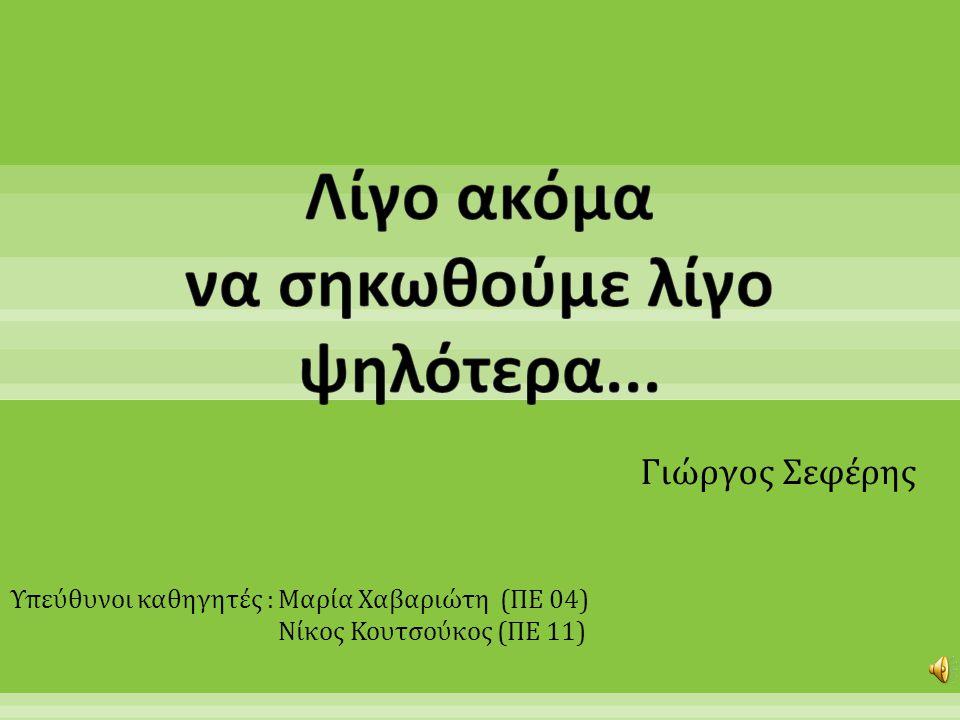 Γιώργος Σεφέρης Υπεύθυνοι καθηγητές : Μαρία Χαβαριώτη (ΠΕ 04) Νίκος Κουτσούκος (ΠΕ 11)