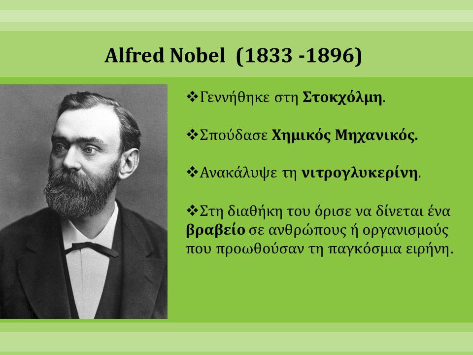 Alfred Nobel (1833 -1896)  Γεννήθηκε στη Στοκχόλμη.  Σπούδασε Χημικός Μηχανικός.  Ανακάλυψε τη νιτρογλυκερίνη.  Στη διαθήκη του όρισε να δίνεται έ