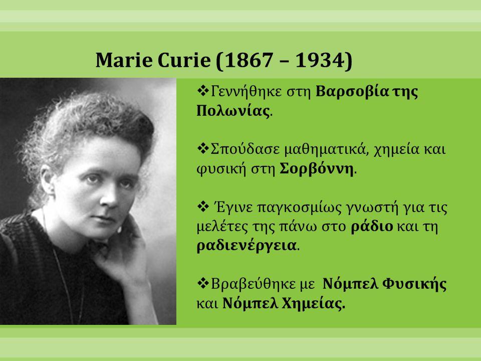 Marie Curie (1867 – 1934)  Γεννήθηκε στη Βαρσοβία της Πολωνίας.  Σπούδασε μαθηματικά, χημεία και φυσική στη Σορβόννη.  Έγινε παγκοσμίως γνωστή για