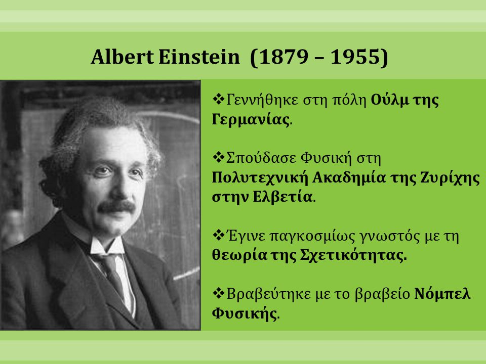 Albert Einstein (1879 – 1955)  Γεννήθηκε στη πόλη Ούλμ της Γερμανίας.  Σπούδασε Φυσική στη Πολυτεχνική Ακαδημία της Ζυρίχης στην Ελβετία.  Έγινε πα
