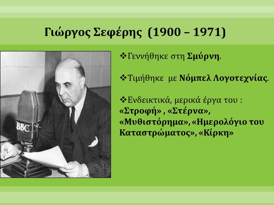 Γιώργος Σεφέρης (1900 – 1971)  Γεννήθηκε στη Σμύρνη.  Τιμήθηκε με Νόμπελ Λογοτεχνίας.  Ενδεικτικά, μερικά έργα του : «Στροφή», «Στέρνα», «Μυθιστόρη