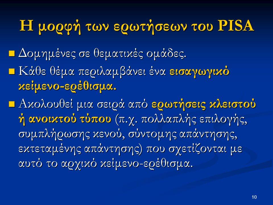 10 Η μορφή των ερωτήσεων του PISA Δομημένες σε θεματικές ομάδες. Δομημένες σε θεματικές ομάδες. Κάθε θέμα περιλαμβάνει ένα εισαγωγικό κείμενο-ερέθισμα