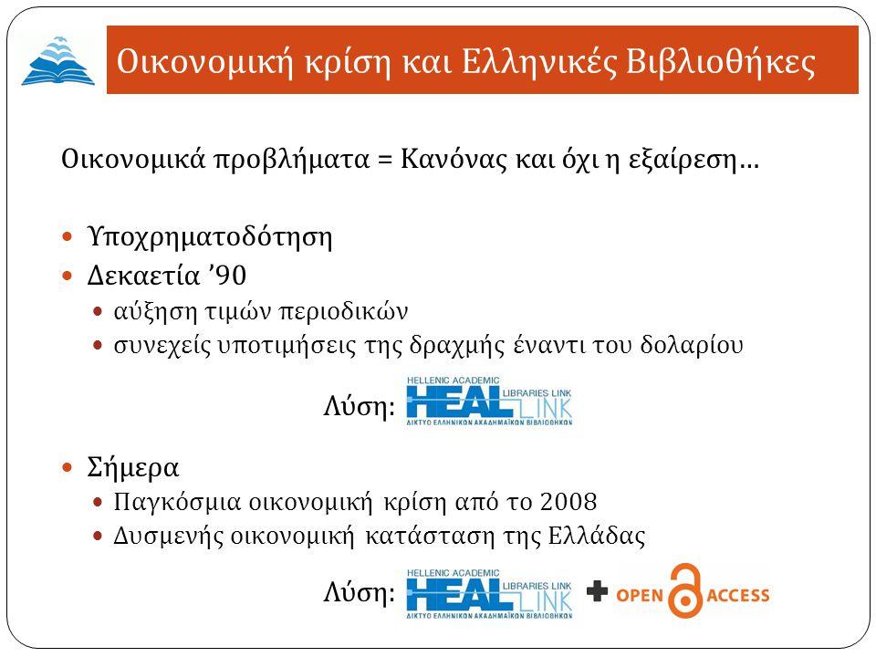 Οικονομικά προβλήματα = Κανόνας και όχι η εξαίρεση … Υποχρηματοδότηση Δεκαετία '90 αύξηση τιμών περιοδικών συνεχείς υποτιμήσεις της δραχμής έναντι του δολαρίου Λύση : Σήμερα Παγκόσμια οικονομική κρίση από το 2008 Δυσμενής οικονομική κατάσταση της Ελλάδας Λύση : Οικονομική κρίση και Ελληνικές Βιβλιοθήκες