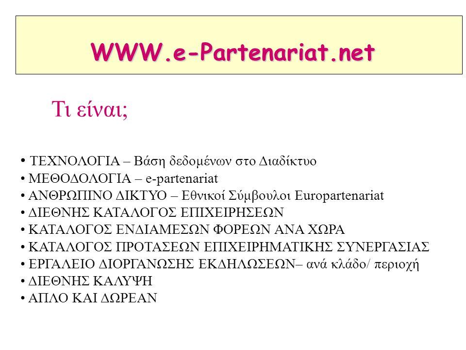 ΤΕΧΝΟΛΟΓΙΑ – Βάση δεδομένων στο Διαδίκτυο ΜΕΘΟΔΟΛΟΓΙΑ – e-partenariat ΑΝΘΡΩΠΙΝΟ ΔΙΚΤΥΟ – Εθνικοί Σύμβουλοι Europartenariat ΔΙΕΘΝΗΣ ΚΑΤΑΛΟΓΟΣ ΕΠΙΧΕΙΡΗΣΕΩΝ ΚΑΤΑΛΟΓΟΣ ΕΝΔΙΑΜΕΣΩΝ ΦΟΡΕΩΝ ΑΝΑ ΧΩΡΑ ΚΑΤΑΛΟΓΟΣ ΠΡΟΤΑΣΕΩΝ ΕΠΙΧΕΙΡΗΜΑΤΙΚΗΣ ΣΥΝΕΡΓΑΣΙΑΣ ΕΡΓΑΛΕΙΟ ΔΙΟΡΓΑΝΩΣΗΣ ΕΚΔΗΛΩΣΕΩΝ– ανά κλάδο/ περιοχή ΔΙΕΘΝΗΣ ΚΑΛΥΨΗ ΑΠΛΟ ΚΑΙ ΔΩΡΕΑΝ Τι είναι; WWW.e-Partenariat.net