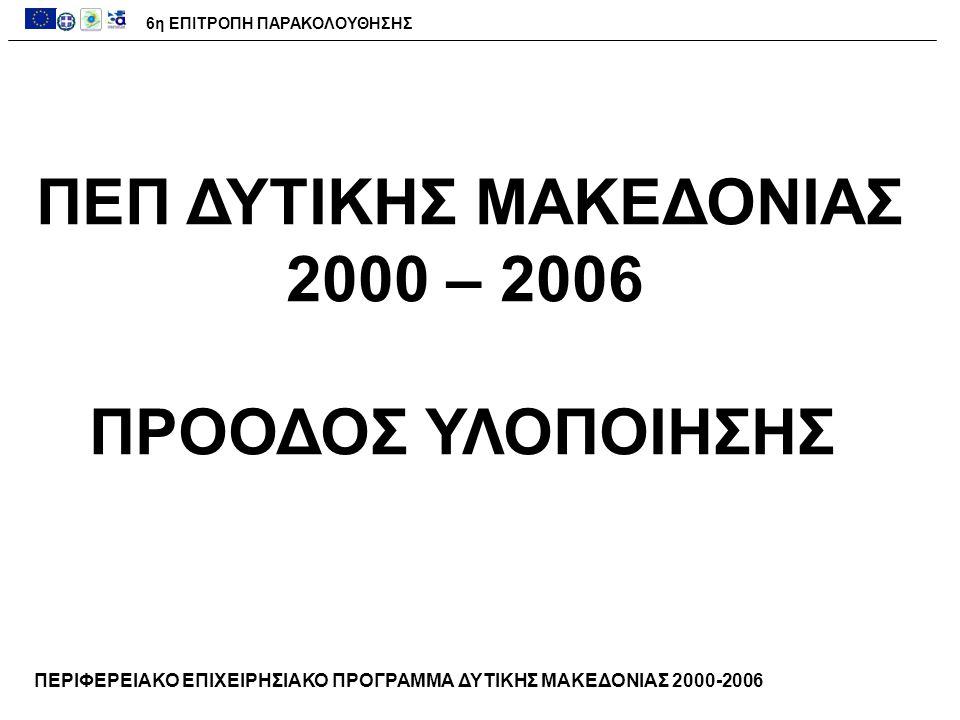 6η ΕΠΙΤΡΟΠΗ ΠΑΡΑΚΟΛΟΥΘΗΣΗΣ ΠΕΡΙΦΕΡΕΙΑΚΟ ΕΠΙΧΕΙΡΗΣΙΑΚΟ ΠΡΟΓΡΑΜΜΑ ΔΥΤΙΚΗΣ ΜΑΚΕΔΟΝΙΑΣ 2000-2006 ΠΕΠ ΔΥΤΙΚΗΣ ΜΑΚΕΔΟΝΙΑΣ 2000 – 2006 ΠΡΟΟΔΟΣ ΥΛΟΠΟΙΗΣΗΣ