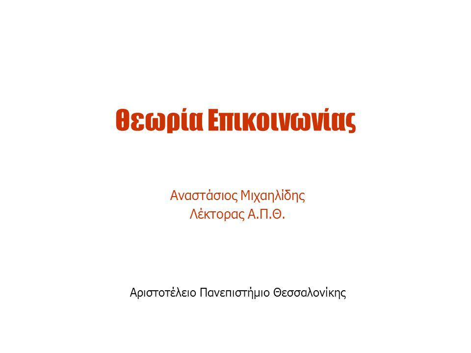 Θεωρία Επικοινωνίας Αναστάσιος Μιχαηλίδης Λέκτορας Α.Π.Θ. Αριστοτέλειο Πανεπιστήμιο Θεσσαλονίκης