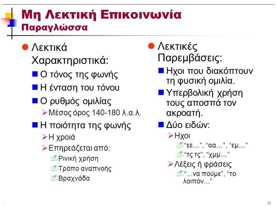 . 31 Μη Λεκτική Επικοινωνία Παραγλώσσα Λεκτικά Χαρακτηριστικά: Ο τόνος της φωνής Η ένταση του τόνου Ο ρυθμός ομιλίας  Μέσος όρος 140-180 λ.α.λ. Η ποι
