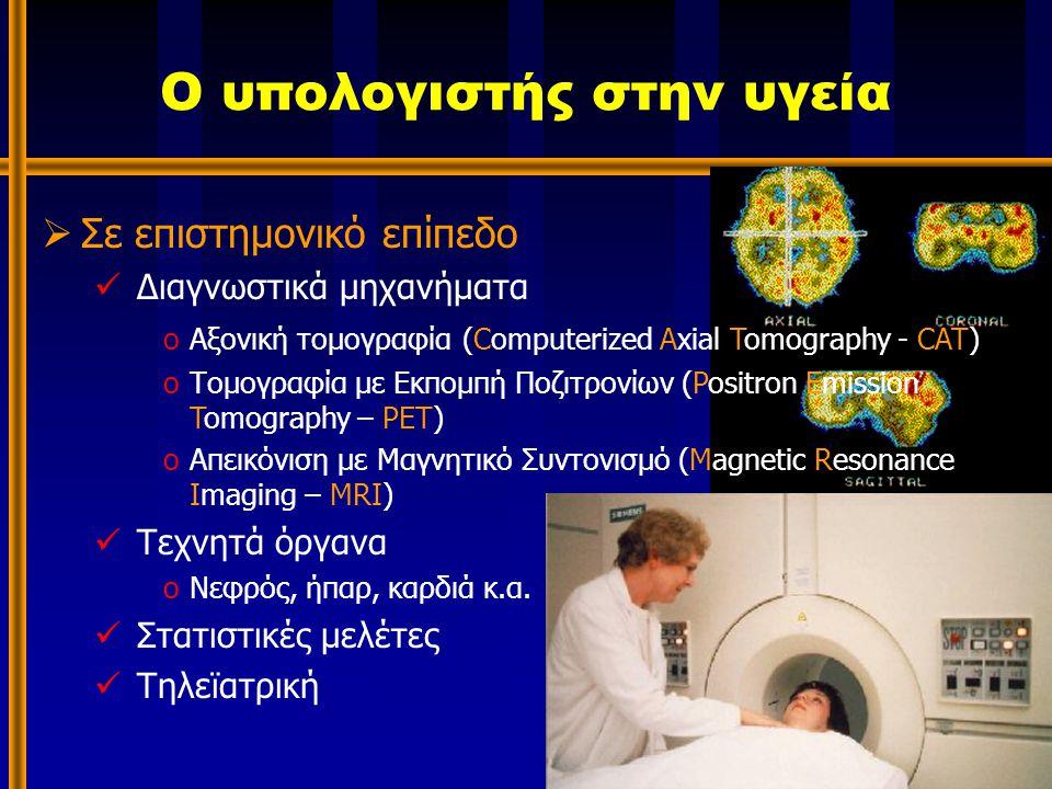 Ο υπολογιστής στην υγεία  Σε επιστημονικό επίπεδο Διαγνωστικά μηχανήματα oΑξονική τομογραφία(Computerized Axial Tomography - CAT) oΤομογραφία με Εκπομπή Ποζιτρονίων (Positron Emission Tomography – PET) oΑπεικόνιση με Μαγνητικό Συντονισμό (Magnetic Resonance Imaging – MRI) Τεχνητά όργανα oΝεφρός, ήπαρ, καρδιά κ.α.