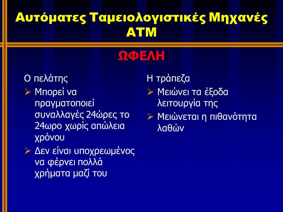 Αυτόματες Ταμειολογιστικές Μηχανές ΑΤΜ Ο πελάτης  Μπορεί να πραγματοποιεί συναλλαγές 24ώρες το 24ωρο χωρίς απώλεια χρόνου  Δεν είναι υποχρεωμένος να φέρνει πολλά χρήματα μαζί του Η τράπεζα  Μειώνει τα έξοδα λειτουργία της  Μειώνεται η πιθανότητα λαθών ΩΦΕΛΗ