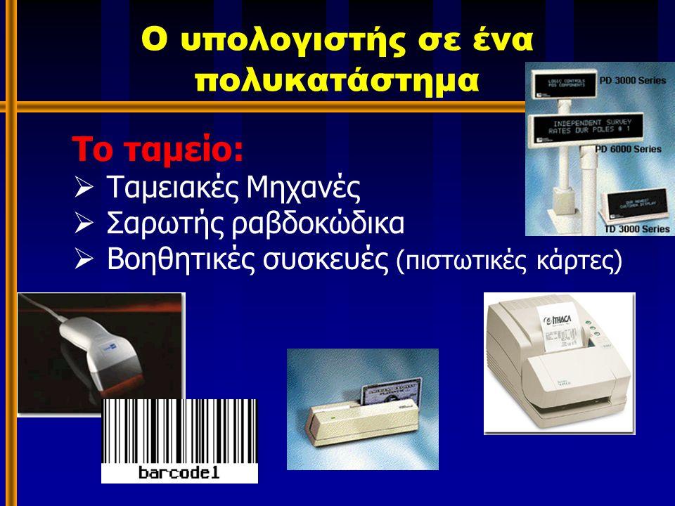 Ο υπολογιστής σε ένα πολυκατάστημα Το ταμείο:  Ταμειακές Μηχανές  Σαρωτής ραβδοκώδικα  Βοηθητικές συσκευές (πιστωτικές κάρτες)