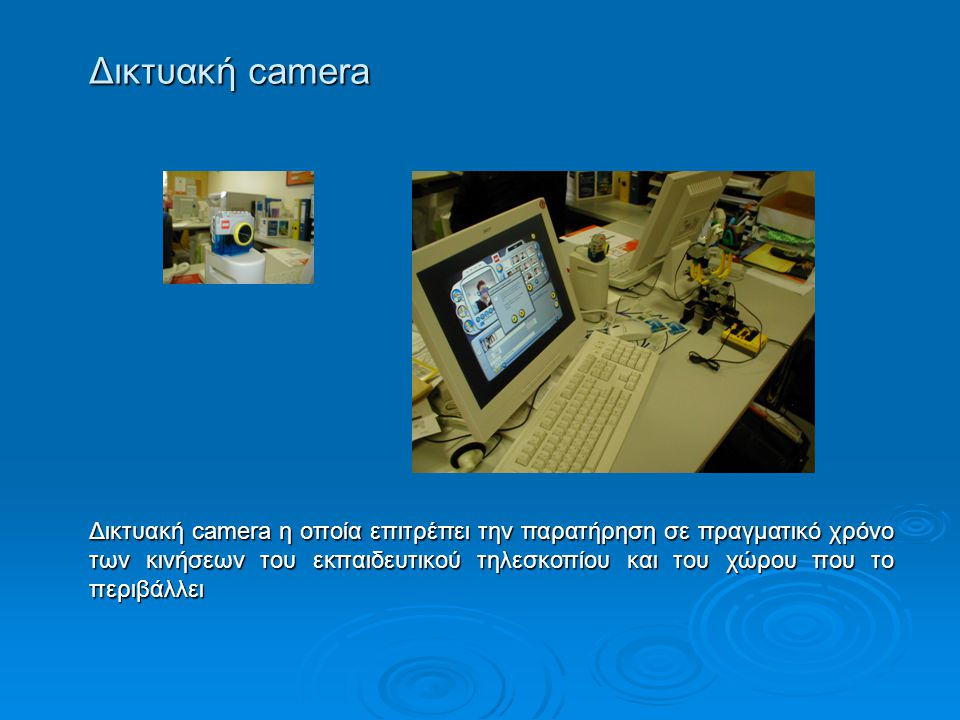 Δικτυακή camera Δικτυακή camera η οποία επιτρέπει την παρατήρηση σε πραγματικό χρόνο των κινήσεων του εκπαιδευτικού τηλεσκοπίου και του χώρου που το π