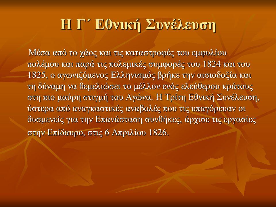 Η Γ΄ Εθνική Συνέλευση Μέσα από το χάος και τις καταστροφές του εμφυλίου πολέμου και παρά τις πολεμικές συμφορές του 1824 και του 1825, ο αγωνιζόμενος Ελληνισμός βρήκε την αισιοδοξία και τη δύναμη να θεμελιώσει το μέλλον ενός ελεύθερου κράτους στη πιο μαύρη στιγμή του Αγώνα.