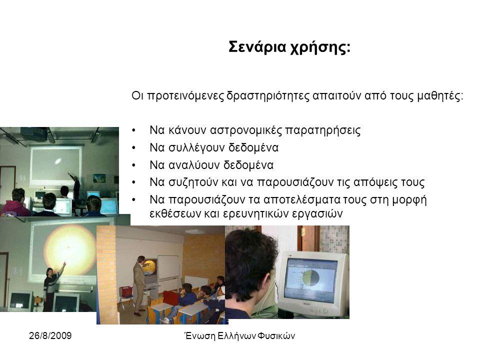 26/8/2009Ένωση Ελλήνων Φυσικών Σενάρια χρήσης: Οι προτεινόμενες δραστηριότητες απαιτούν από τους μαθητές: Να κάνουν αστρονομικές παρατηρήσεις Να συλλέγουν δεδομένα Να αναλύουν δεδομένα Να συζητούν και να παρουσιάζουν τις απόψεις τους Να παρουσιάζουν τα αποτελέσματα τους στη μορφή εκθέσεων και ερευνητικών εργασιών