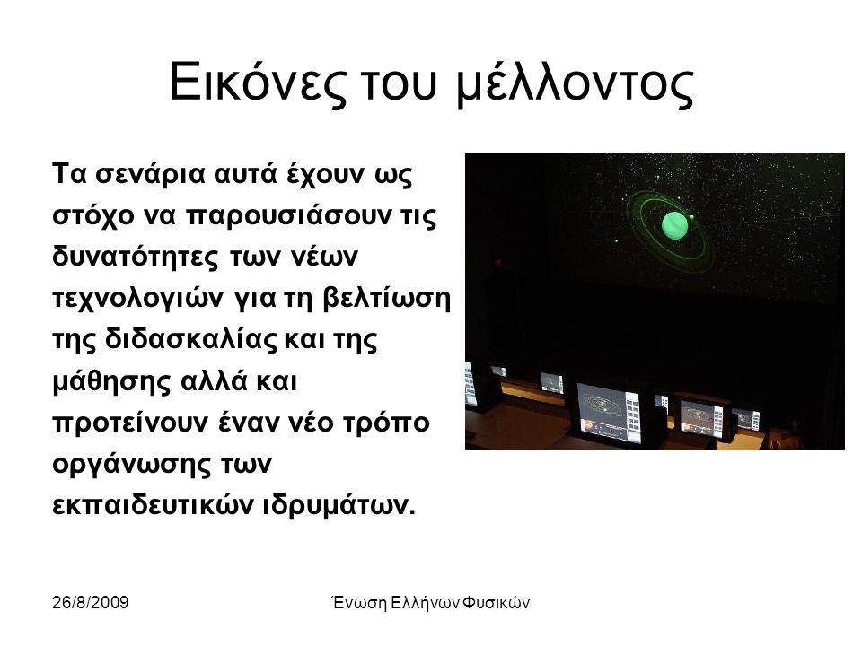 26/8/2009Ένωση Ελλήνων Φυσικών Εικόνες του μέλλοντος Τα σενάρια αυτά έχουν ως στόχο να παρουσιάσουν τις δυνατότητες των νέων τεχνολογιών για τη βελτίωση της διδασκαλίας και της μάθησης αλλά και προτείνουν έναν νέο τρόπο οργάνωσης των εκπαιδευτικών ιδρυμάτων.