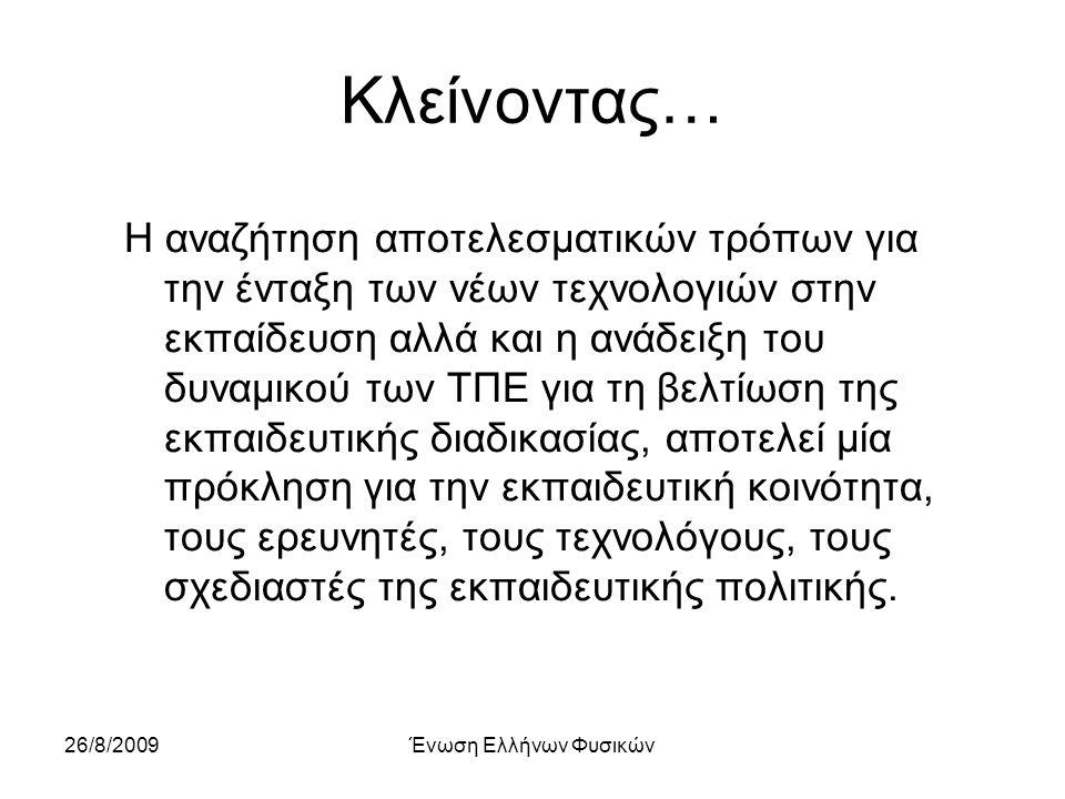 26/8/2009Ένωση Ελλήνων Φυσικών Κλείνοντας… Η αναζήτηση αποτελεσματικών τρόπων για την ένταξη των νέων τεχνολογιών στην εκπαίδευση αλλά και η ανάδειξη του δυναμικού των ΤΠΕ για τη βελτίωση της εκπαιδευτικής διαδικασίας, αποτελεί μία πρόκληση για την εκπαιδευτική κοινότητα, τους ερευνητές, τους τεχνολόγους, τους σχεδιαστές της εκπαιδευτικής πολιτικής.