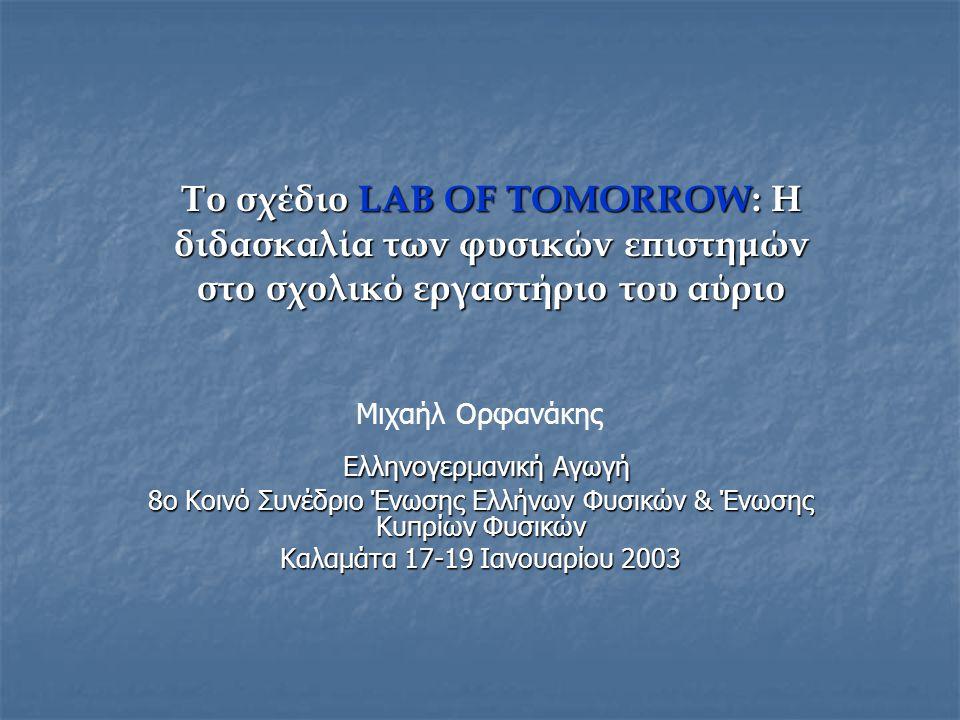 Το σχέδιο LAB OF TOMORROW: Η διδασκαλία των φυσικών επιστημών στο σχολικό εργαστήριο του αύριο Μιχαήλ Ορφανάκης Ελληνογερμανική Αγωγή Ελληνογερμανική Αγωγή 8ο Κοινό Συνέδριο Ένωσης Ελλήνων Φυσικών & Ένωσης Κυπρίων Φυσικών Καλαμάτα 17-19 Ιανουαρίου 2003