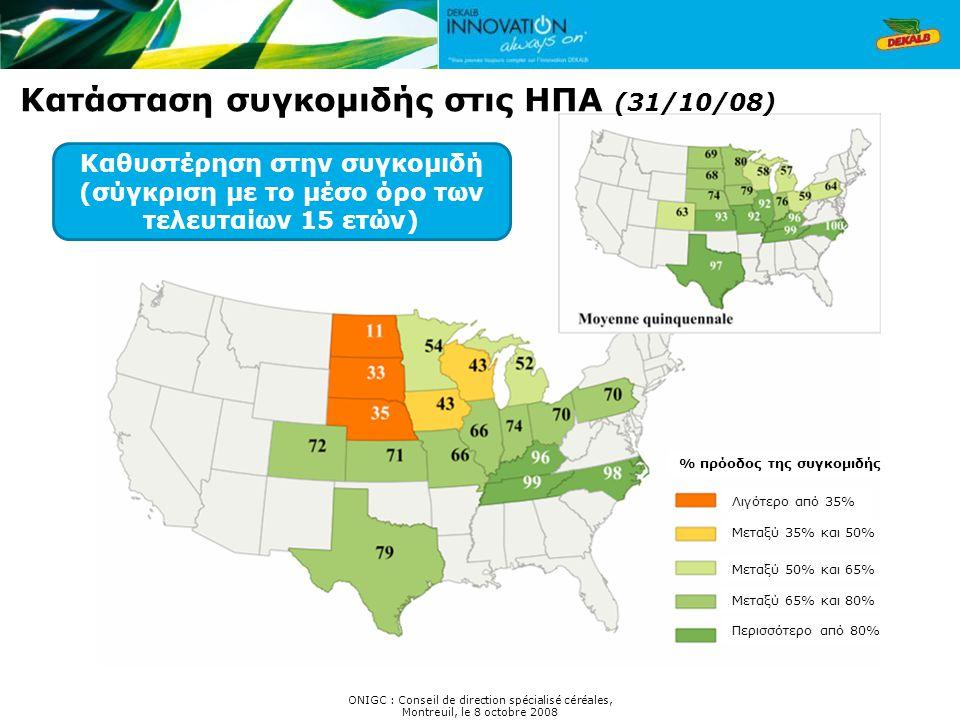 Κατάσταση συγκομιδής στις ΗΠΑ (31/10/08) Καθυστέρηση στην συγκομιδή (σύγκριση με το μέσο όρο των τελευταίων 15 ετών) ONIGC : Conseil de direction spécialisé céréales, Montreuil, le 8 octobre 2008 Λιγότερο από 35% Μεταξύ 35% και 50% Μεταξύ 50% και 65% Μεταξύ 65% και 80% Περισσότερο από 80% % πρόοδος της συγκομιδής