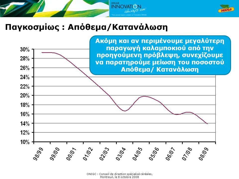 Παγκοσμίως : Απόθεμα/Κατανάλωση ONIGC : Conseil de direction spécialisé céréales, Montreuil, le 8 octobre 2008 Ακόμη και αν περιμένουμε μεγαλύτερη παραγωγή καλαμποκιού από την προηγούμενη πρόβλεψη, συνεχίζουμε να παρατηρούμε μείωση του ποσοστού Απόθεμα/ Κατανάλωση