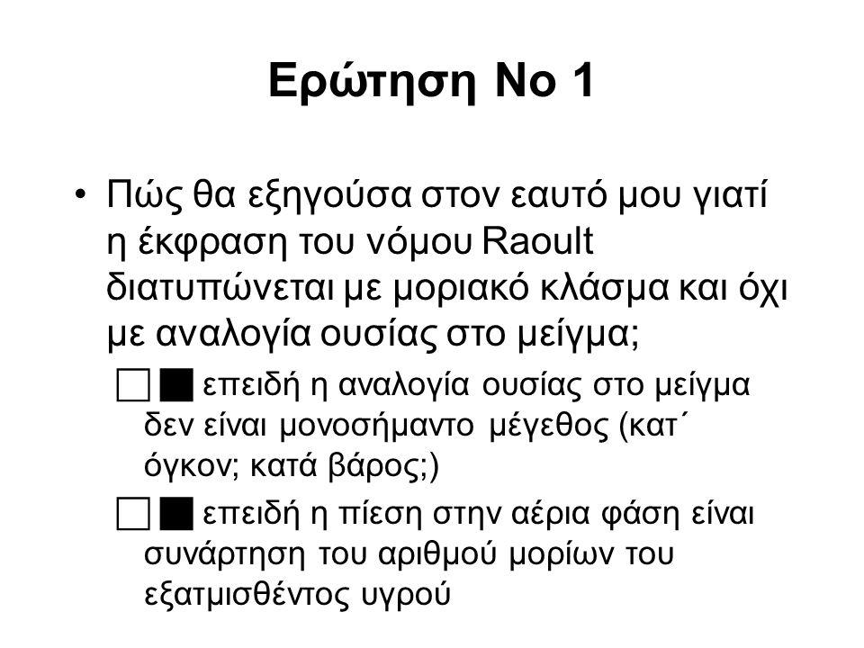 Ερώτηση No 1 Πώς θα εξηγούσα στον εαυτό μου γιατί η έκφραση του νόμου Raoult διατυπώνεται με μοριακό κλάσμα και όχι με αναλογία ουσίας στο μείγμα;  