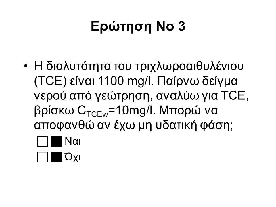 Ερώτηση No 3 Η διαλυτότητα του τριχλωροαιθυλένιου (TCE) είναι 1100 mg/l. Παίρνω δείγμα νερού από γεώτρηση, αναλύω για TCE, βρίσκω C TCEw =10mg/l. Μπορ