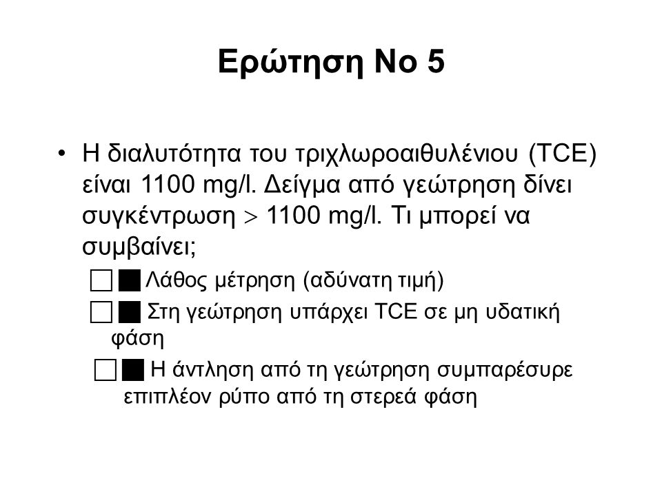 Ερώτηση No 5 Η διαλυτότητα του τριχλωροαιθυλένιου (TCE) είναι 1100 mg/l. Δείγμα από γεώτρηση δίνει συγκέντρωση  1100 mg/l. Τι μπορεί να συμβαίνει; 