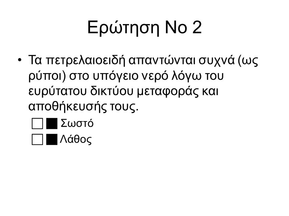 Ερώτηση Νο 2 Τα πετρελαιοειδή απαντώνται συχνά (ως ρύποι) στο υπόγειο νερό λόγω του ευρύτατου δικτύου μεταφοράς και αποθήκευσής τους.