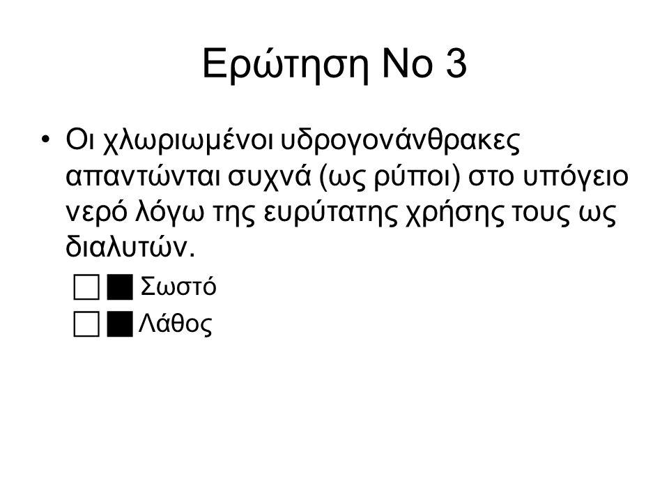 Ερώτηση Νο 3 Οι χλωριωμένοι υδρογονάνθρακες απαντώνται συχνά (ως ρύποι) στο υπόγειο νερό λόγω της ευρύτατης χρήσης τους ως διαλυτών.