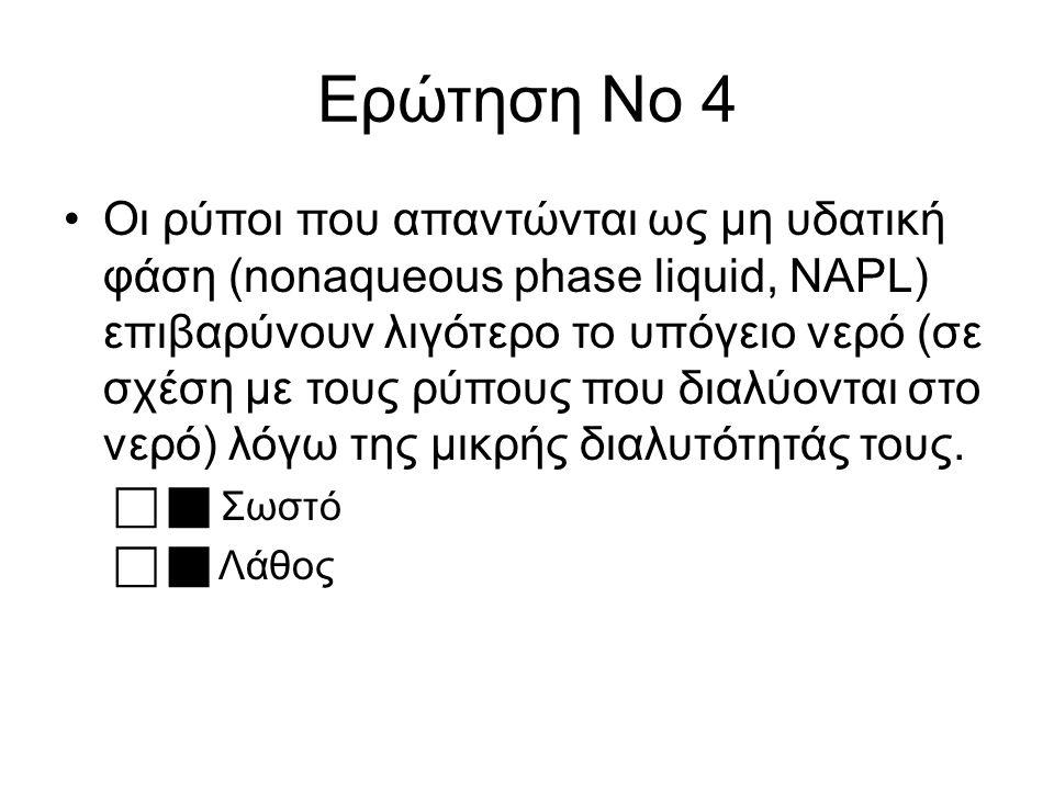 Ερώτηση Νο 4 Οι ρύποι που απαντώνται ως μη υδατική φάση (nonaqueous phase liquid, NAPL) επιβαρύνουν λιγότερο το υπόγειο νερό (σε σχέση με τους ρύπους που διαλύονται στο νερό) λόγω της μικρής διαλυτότητάς τους.