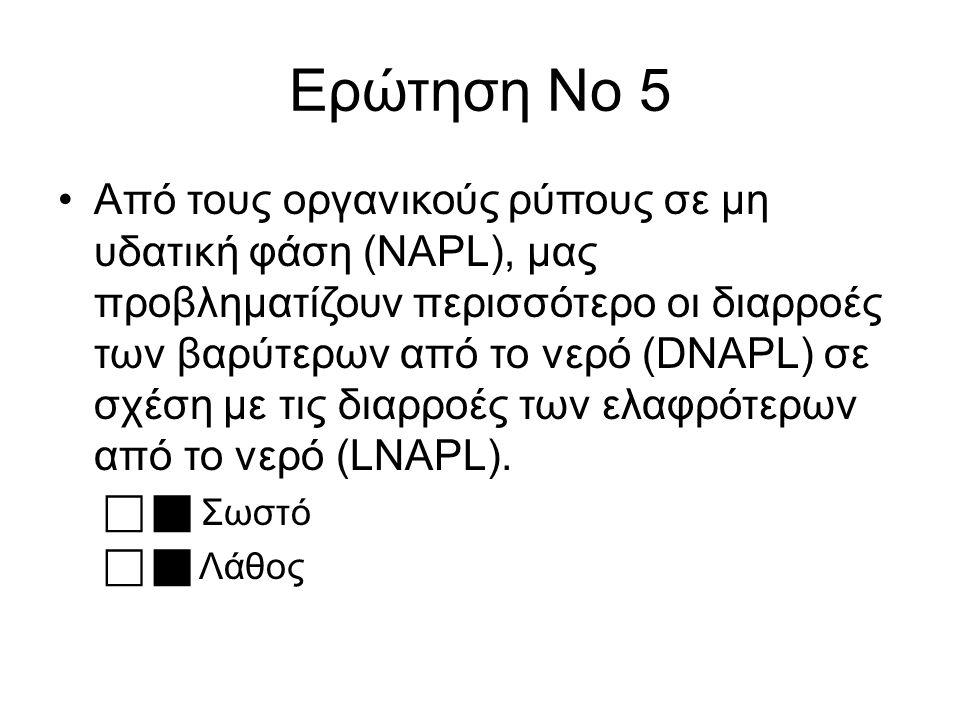 Ερώτηση Νο 5 Από τους οργανικούς ρύπους σε μη υδατική φάση (NAPL), μας προβληματίζουν περισσότερο οι διαρροές των βαρύτερων από το νερό (DNAPL) σε σχέση με τις διαρροές των ελαφρότερων από το νερό (LNAPL).